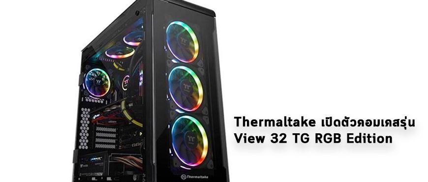 Thermaltake เปิดตัวคอมเคสรุ่น View 32 TG RGB Edition